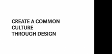 CREATE A COMMON CULTURE THROUGH DESIGN